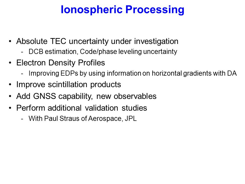 Absolute TEC uncertainty under investigation -DCB estimation, Code/phase leveling uncertainty Electron Density Profiles -Improving EDPs by using information on horizontal gradients with DA Improve scintillation products Add GNSS capability, new observables Perform additional validation studies -With Paul Straus of Aerospace, JPL Ionospheric Processing