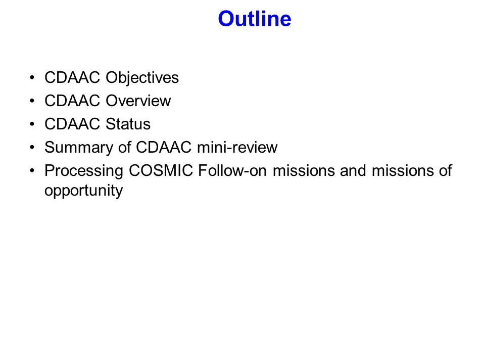 CDAAC Objectives CDAAC Overview CDAAC Status Summary of CDAAC mini-review Processing COSMIC Follow-on missions and missions of opportunity Outline