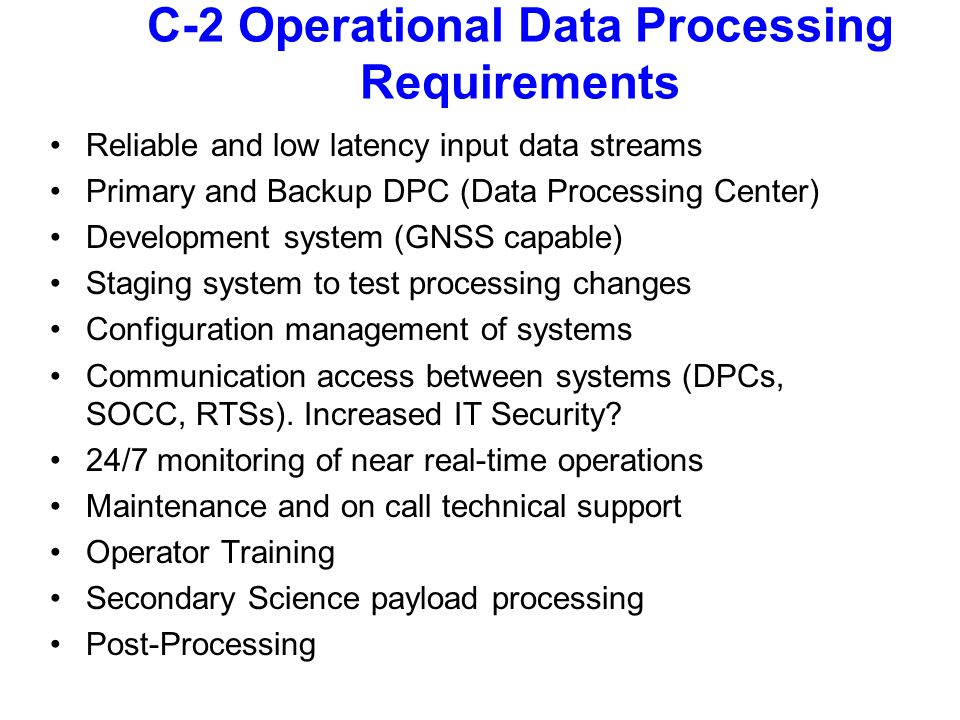 C-2 Operational Data Processing Requirements Reliable and low latency input data streams Primary and Backup DPC (Data Processing Center) Development system (GNSS capable) Staging system to test processing changes Configuration management of systems Communication access between systems (DPCs, SOCC, RTSs).