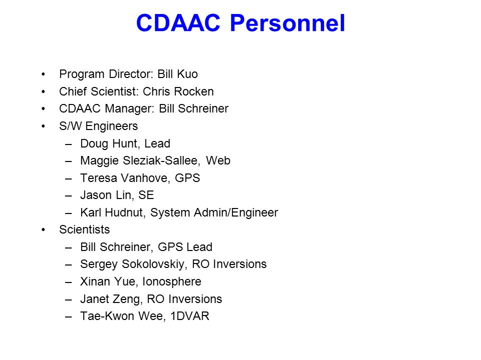 CDAAC Personnel Program Director: Bill Kuo Chief Scientist: Chris Rocken CDAAC Manager: Bill Schreiner S/W Engineers –Doug Hunt, Lead –Maggie Sleziak-Sallee, Web –Teresa Vanhove, GPS –Jason Lin, SE –Karl Hudnut, System Admin/Engineer Scientists –Bill Schreiner, GPS Lead –Sergey Sokolovskiy, RO Inversions –Xinan Yue, Ionosphere –Janet Zeng, RO Inversions –Tae-Kwon Wee, 1DVAR