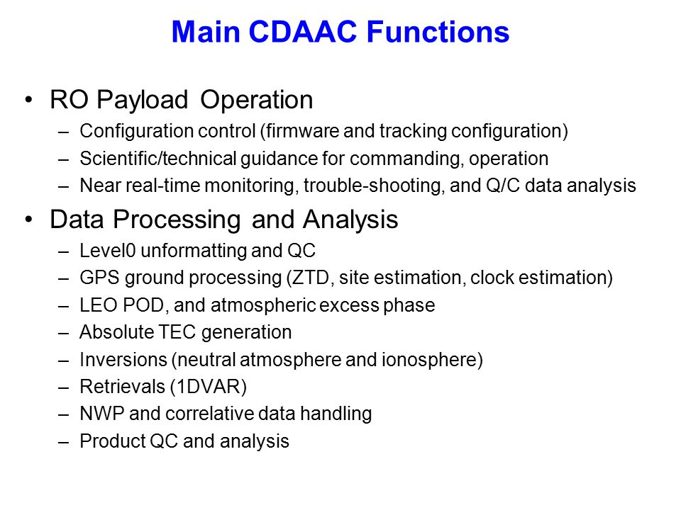 Main CDAAC Functions RO Payload Operation –Configuration control (firmware and tracking configuration) –Scientific/technical guidance for commanding, operation –Near real-time monitoring, trouble-shooting, and Q/C data analysis Data Processing and Analysis –Level0 unformatting and QC –GPS ground processing (ZTD, site estimation, clock estimation) –LEO POD, and atmospheric excess phase –Absolute TEC generation –Inversions (neutral atmosphere and ionosphere) –Retrievals (1DVAR) –NWP and correlative data handling –Product QC and analysis