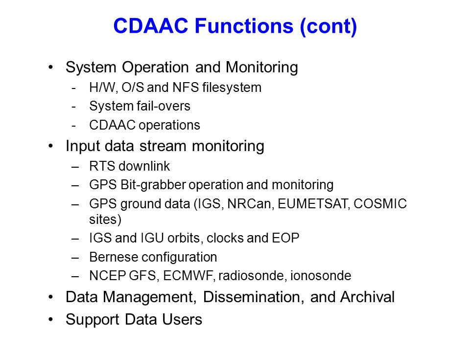 CDAAC Functions (cont) System Operation and Monitoring -H/W, O/S and NFS filesystem -System fail-overs -CDAAC operations Input data stream monitoring –RTS downlink –GPS Bit-grabber operation and monitoring –GPS ground data (IGS, NRCan, EUMETSAT, COSMIC sites) –IGS and IGU orbits, clocks and EOP –Bernese configuration –NCEP GFS, ECMWF, radiosonde, ionosonde Data Management, Dissemination, and Archival Support Data Users