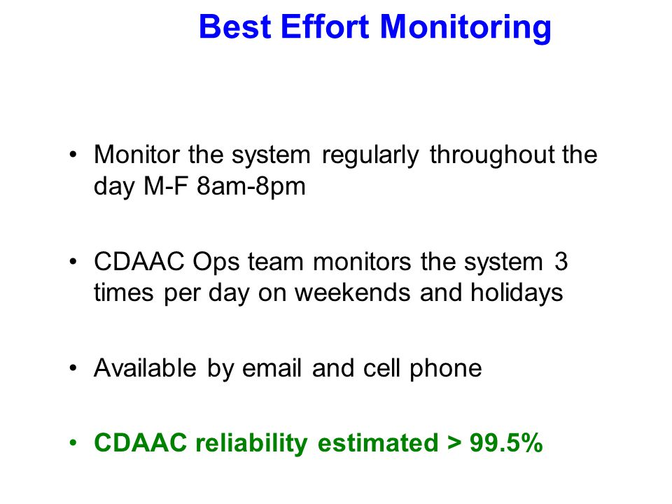 Best Effort Monitoring Monitor the system regularly throughout the day M-F 8am-8pm CDAAC Ops team monitors the system 3 times per day on weekends and holidays Available by email and cell phone CDAAC reliability estimated > 99.5%