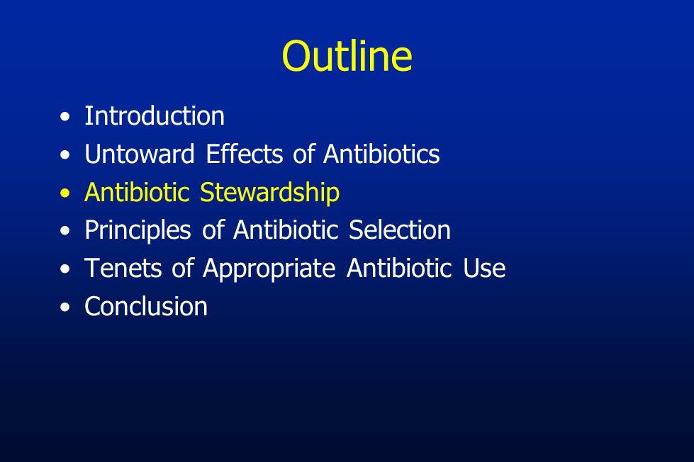 Outline Introduction Untoward Effects of Antibiotics Antibiotic Stewardship Principles of Antibiotic Selection Tenets of Appropriate Antibiotic Use Co