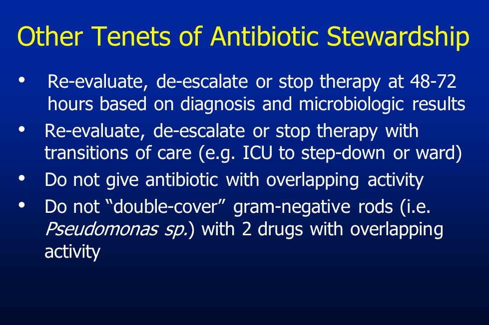 Other Tenets of Antibiotic Stewardship Re-evaluate, de-escalate or stop therapy at 48-72 hours based on diagnosis and microbiologic results Re-evaluat