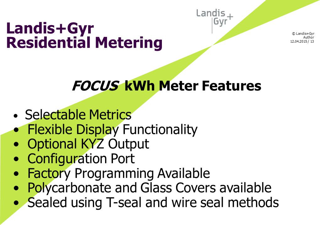 © Landis+Gyr Author 12.04.2015 / 13 Landis+Gyr Residential Metering FOCUS kWh Meter Features Selectable Metrics Flexible Display Functionality Optiona