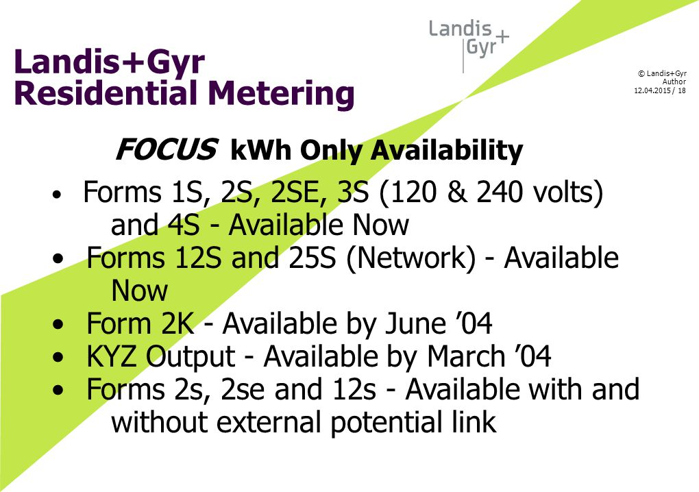© Landis+Gyr Author 12.04.2015 / 18 Landis+Gyr Residential Metering FOCUS kWh Only Availability Forms 1S, 2S, 2SE, 3S (120 & 240 volts) and 4S - Avail