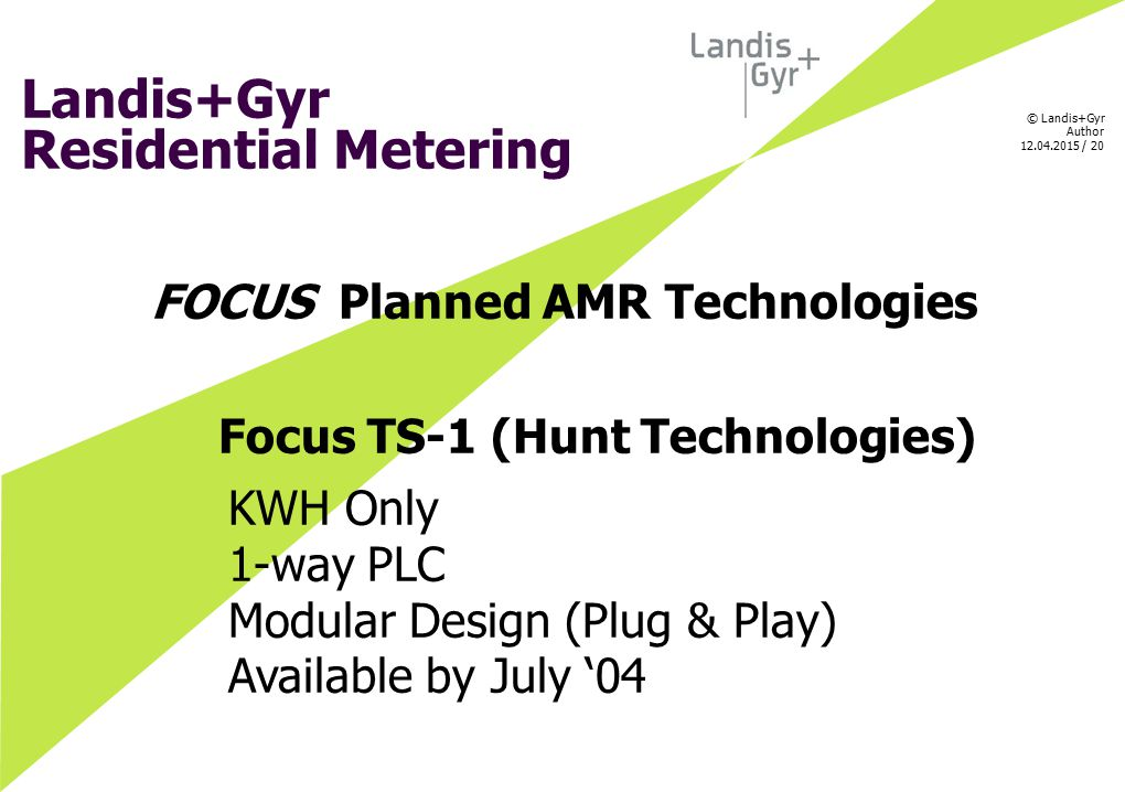 © Landis+Gyr Author 12.04.2015 / 20 Landis+Gyr Residential Metering FOCUS Planned AMR Technologies Focus TS-1 (Hunt Technologies) KWH Only 1-way PLC M
