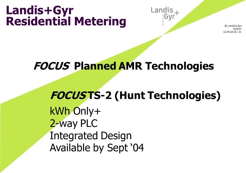 © Landis+Gyr Author 12.04.2015 / 21 FOCUS Planned AMR Technologies FOCUS TS-2 (Hunt Technologies) kWh Only+ 2-way PLC Integrated Design Available by S