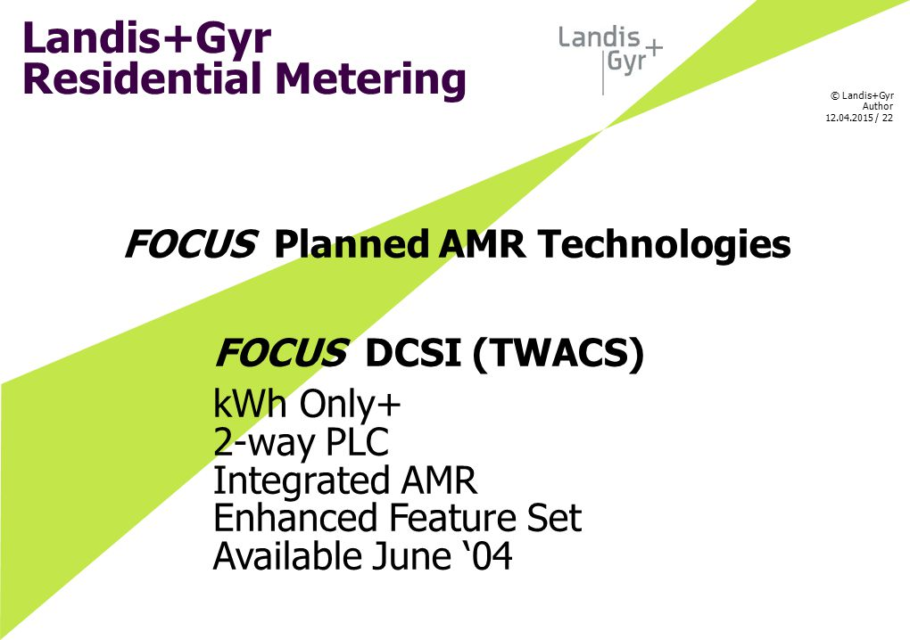 © Landis+Gyr Author 12.04.2015 / 22 FOCUS Planned AMR Technologies FOCUS DCSI (TWACS) kWh Only+ 2-way PLC Integrated AMR Enhanced Feature Set Availabl