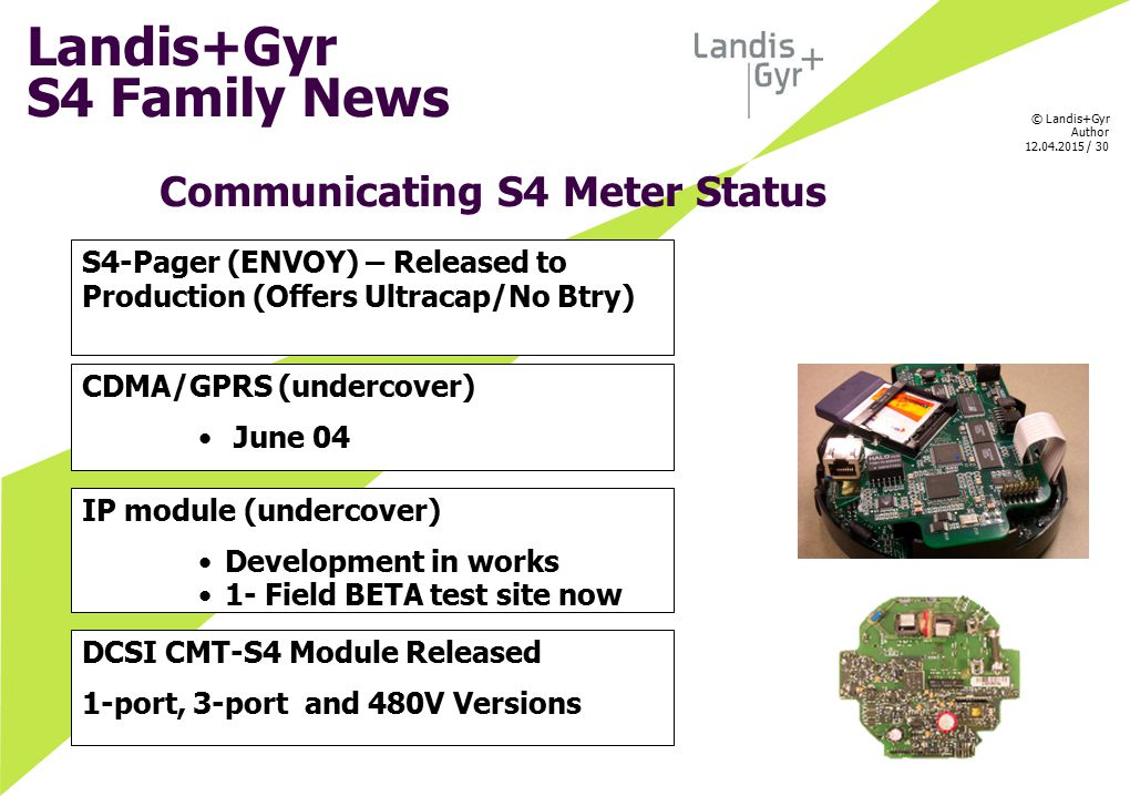 © Landis+Gyr Author 12.04.2015 / 30 Communicating S4 Meter Status CDMA/GPRS (undercover) June 04 S4-Pager (ENVOY) – Released to Production (Offers Ult