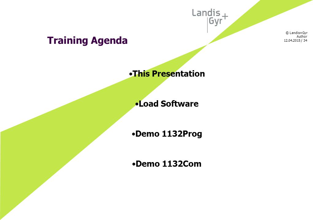 © Landis+Gyr Author 12.04.2015 / 34 Training Agenda This Presentation Load Software Demo 1132Prog Demo 1132Com