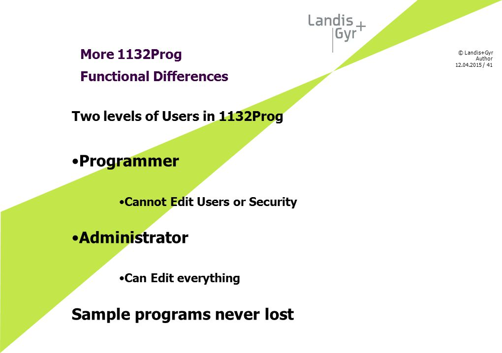 © Landis+Gyr Author 12.04.2015 / 41 More 1132Prog Functional Differences Two levels of Users in 1132Prog Programmer Cannot Edit Users or Security Admi