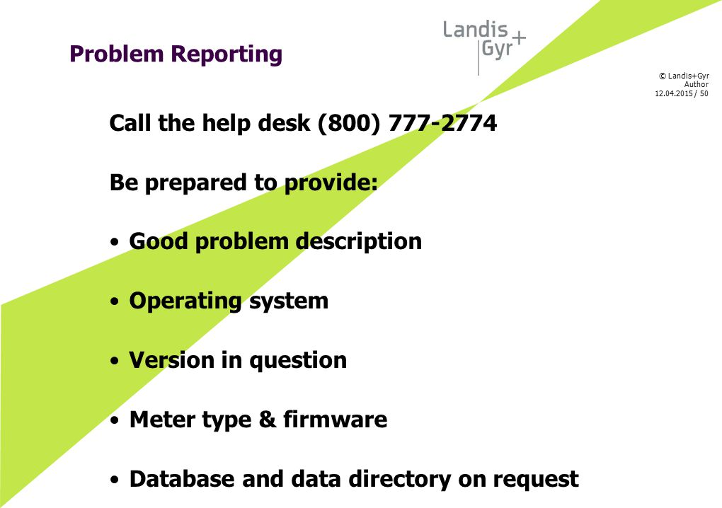 © Landis+Gyr Author 12.04.2015 / 50 Problem Reporting Call the help desk (800) 777-2774 Be prepared to provide: Good problem description Operating sys