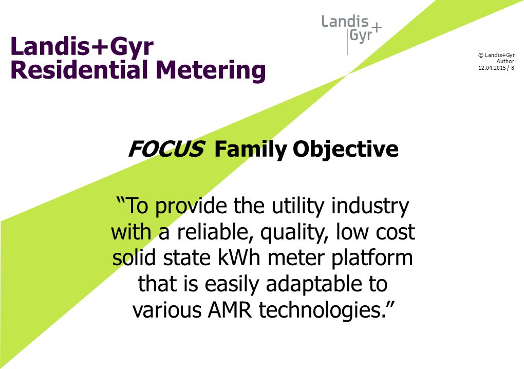"© Landis+Gyr Author 12.04.2015 / 8 Landis+Gyr Residential Metering FOCUS Family Objective ""To provide the utility industry with a reliable, quality, l"