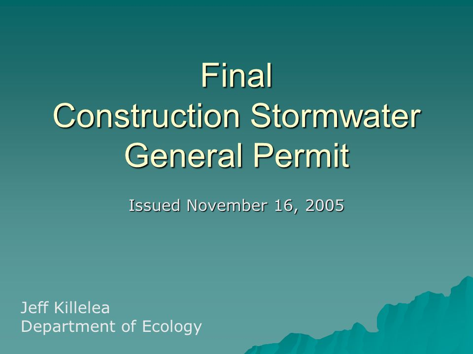 Final Construction Stormwater General Permit Issued November 16, 2005 Jeff Killelea Department of Ecology