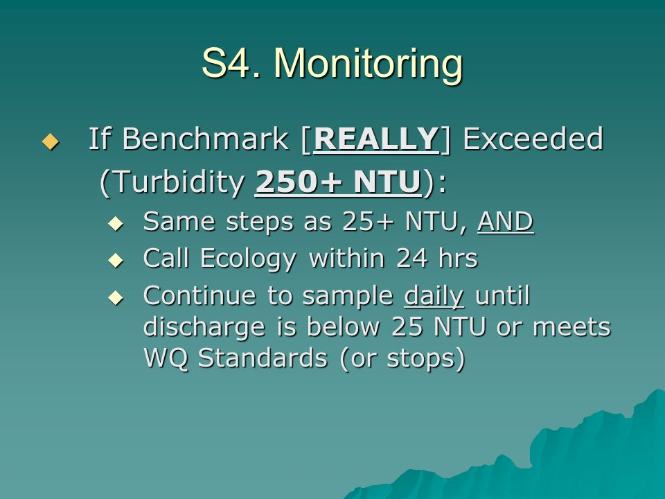 S4. Monitoring  If Benchmark [REALLY] Exceeded (Turbidity 250+ NTU): (Turbidity 250+ NTU):  Same steps as 25+ NTU, AND  Call Ecology within 24 hrs