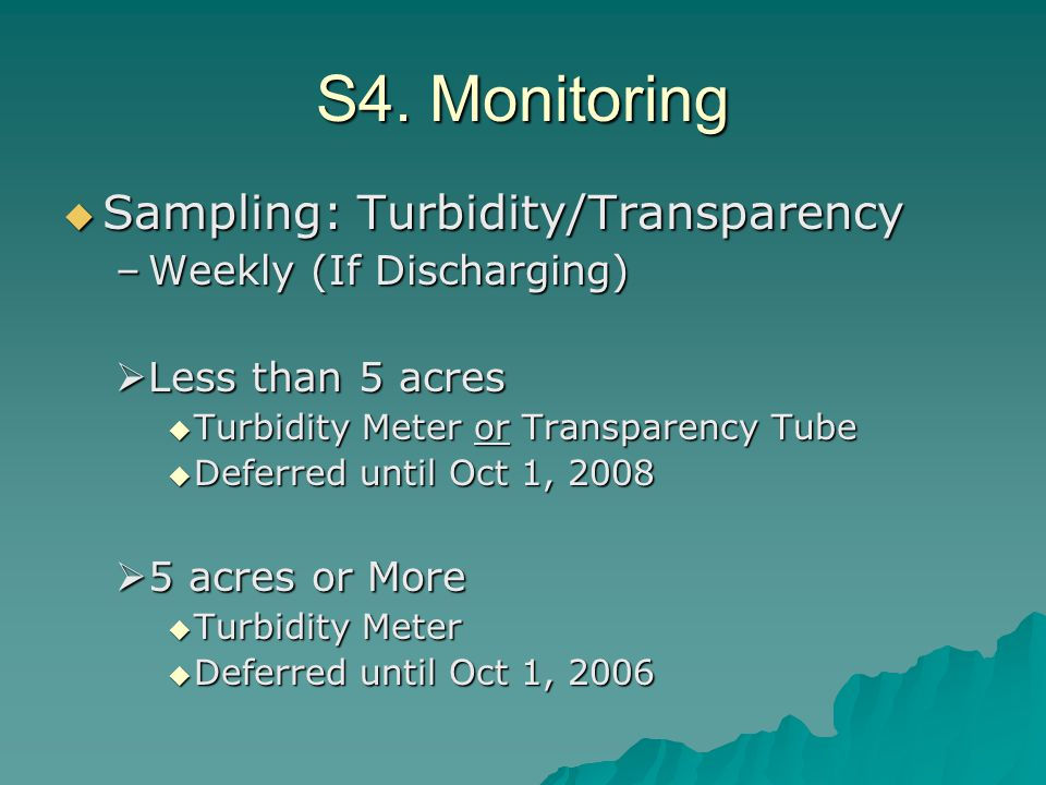 S4. Monitoring  Sampling: Turbidity/Transparency –Weekly (If Discharging)  Less than 5 acres  Turbidity Meter or Transparency Tube  Deferred until