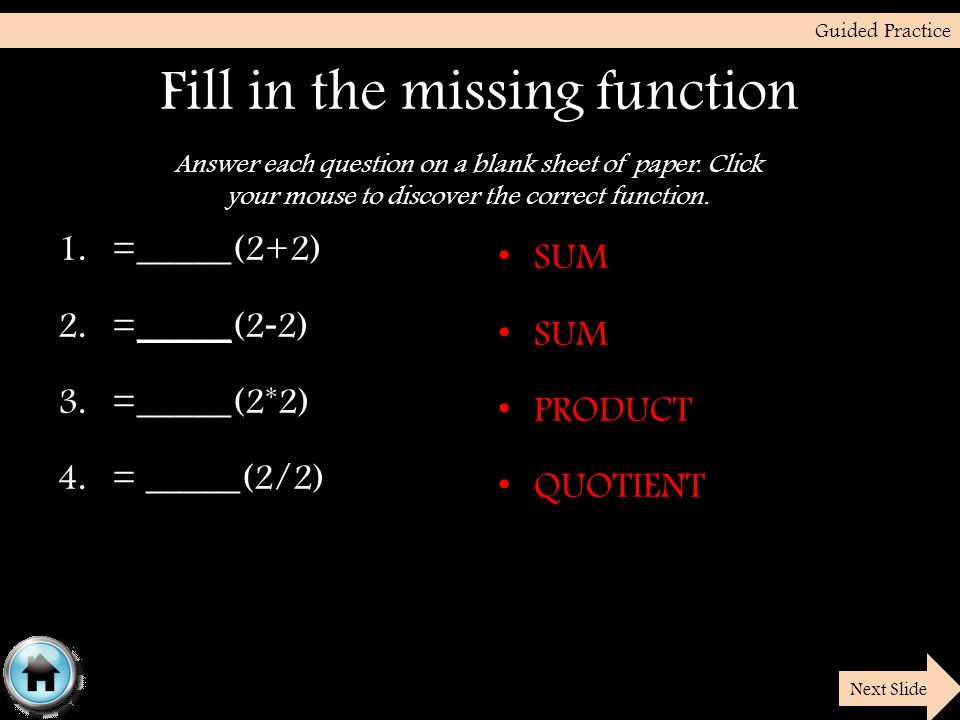 Fill in the missing function 1.=_____(2+2) 2.=_____(2 - 2) 3.=_____(2*2) 4.= _____(2/2) SUM PRODUCT QUOTIENT Guided Practice Next Slide Answer each question on a blank sheet of paper.