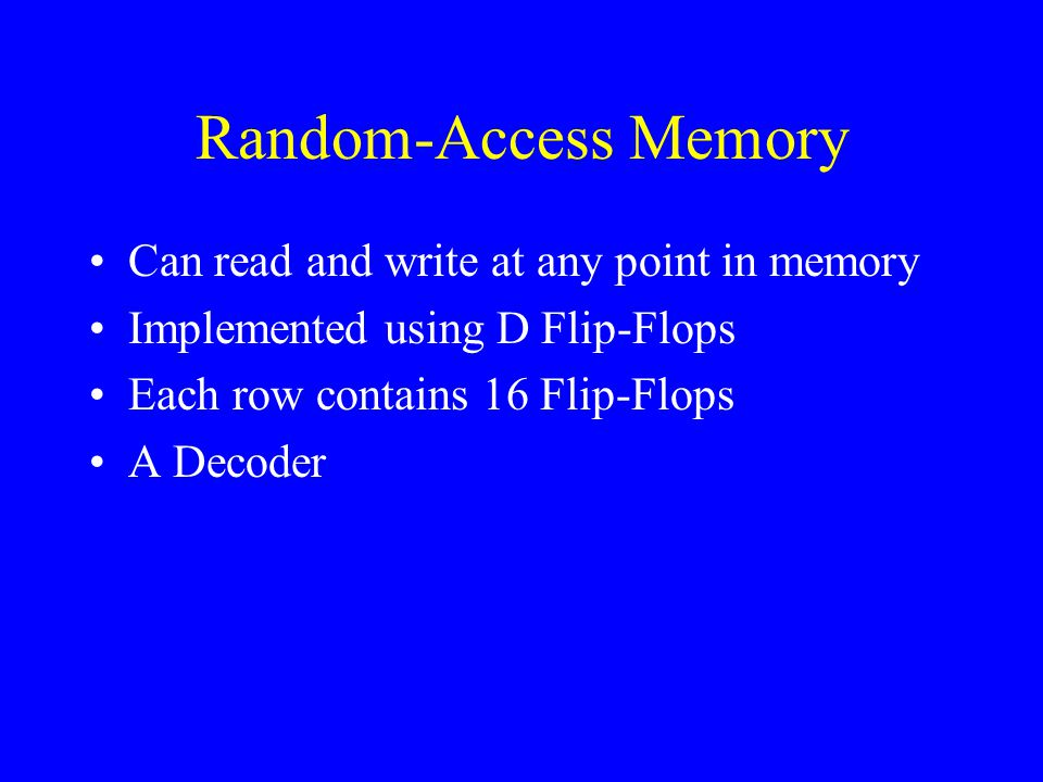 Random-Access Memory Can read and write at any point in memory Implemented using D Flip-Flops Each row contains 16 Flip-Flops A Decoder