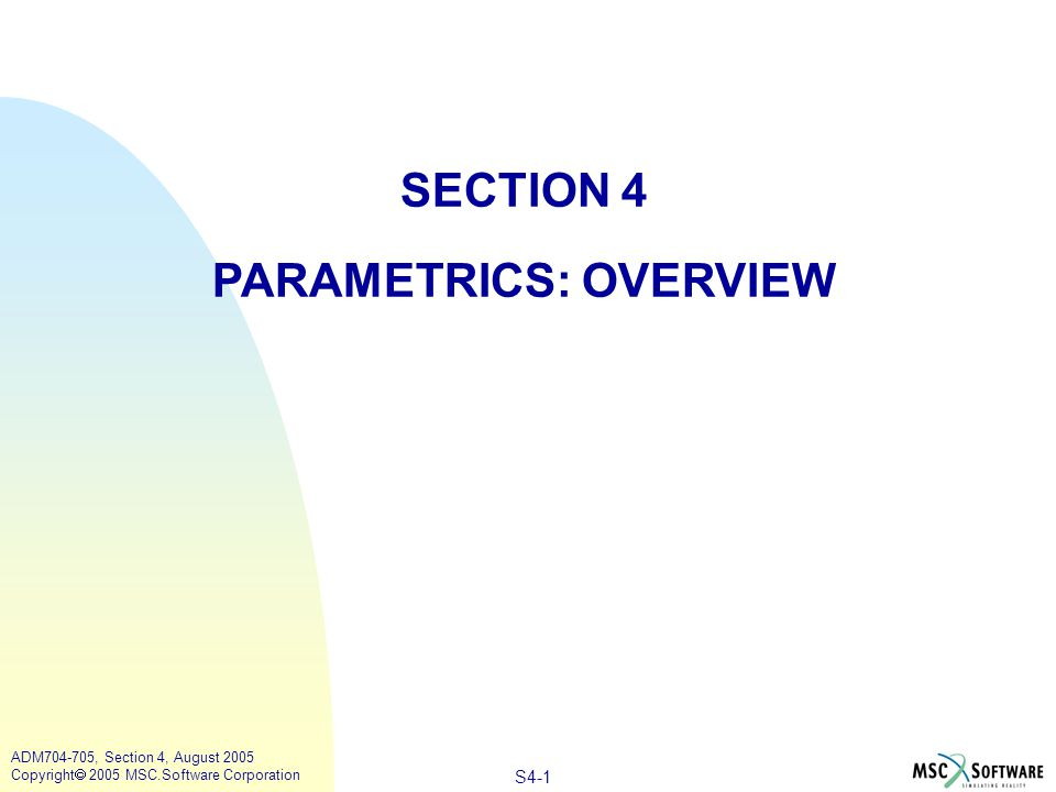 S4-1 ADM704-705, Section 4, August 2005 Copyright  2005 MSC.Software Corporation SECTION 4 PARAMETRICS: OVERVIEW