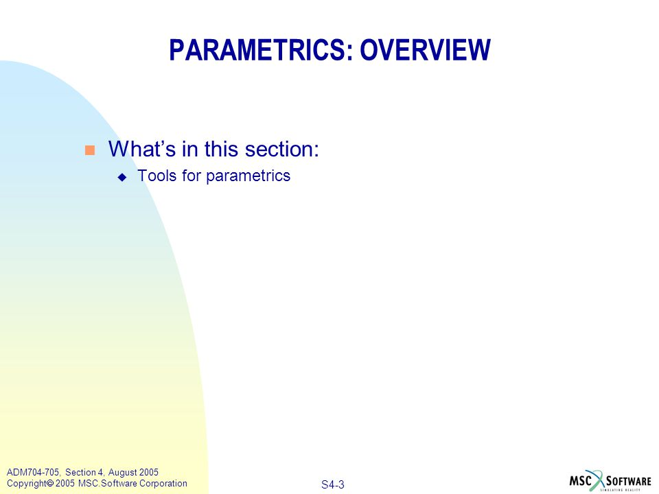 S4-3 ADM704-705, Section 4, August 2005 Copyright  2005 MSC.Software Corporation PARAMETRICS: OVERVIEW n What's in this section: u Tools for parametrics