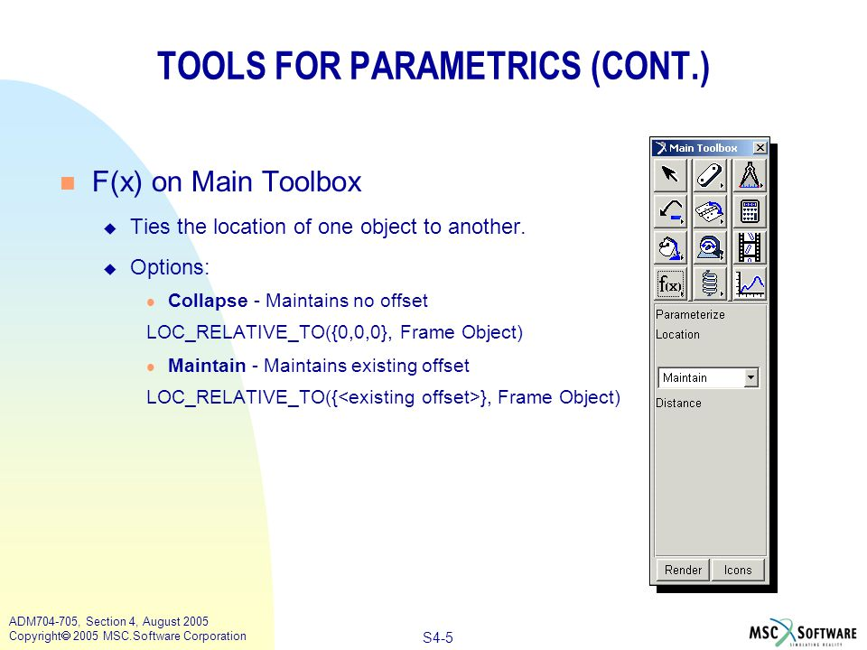S4-6 ADM704-705, Section 4, August 2005 Copyright  2005 MSC.Software Corporation TOOLS FOR PARAMETRICS (CONT.) n F(  ) on Main Toolbox u Option 1: Same As l ORI_RELATIVE_TO n Collapse - Maintains no offset n Maintain - Maintains existing angular offset u Option 2 (most common): Along Axis l ORI_ALONG_AXIS n Step 1 - Choose axis in Main Toolbox container n Step 2 - Pick object to be parameterized (slave) n Step 3 - Choose axis start location n Step 4 - Choose axis end location u Option 3: In Plane l ORI_IN_PLANE