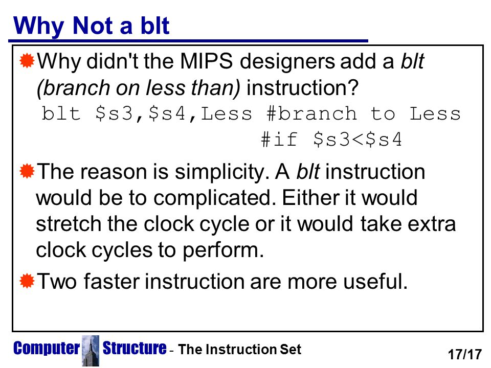 Computer Structure - The Instruction Set Why Not a blt  Why didn't the MIPS designers add a blt (branch on less than) instruction? blt $s3,$s4,Less #