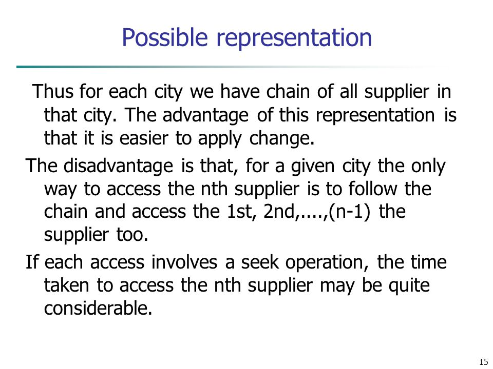 15 Possible representation Thus for each city we have chain of all supplier in that city. The advantage of this representation is that it is easier to