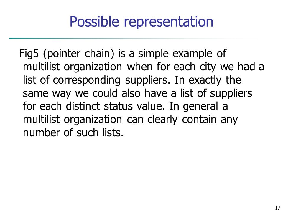 17 Possible representation Fig5 (pointer chain) is a simple example of multilist organization when for each city we had a list of corresponding suppliers.