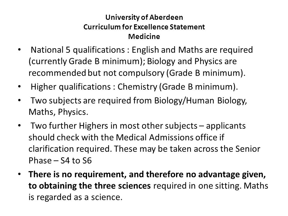 University of Aberdeen Curriculum for Excellence Statement Medicine National 5 qualifications : English and Maths are required (currently Grade B mini