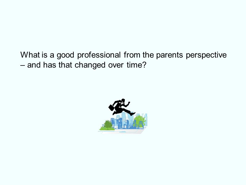 What is a good professional from the parents perspective – and has that changed over time?