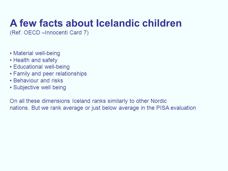 A few facts about Icelandic children (Ref. OECD –Innocenti Card 7) Material well-being Health and safety Educational well-being Family and peer relati