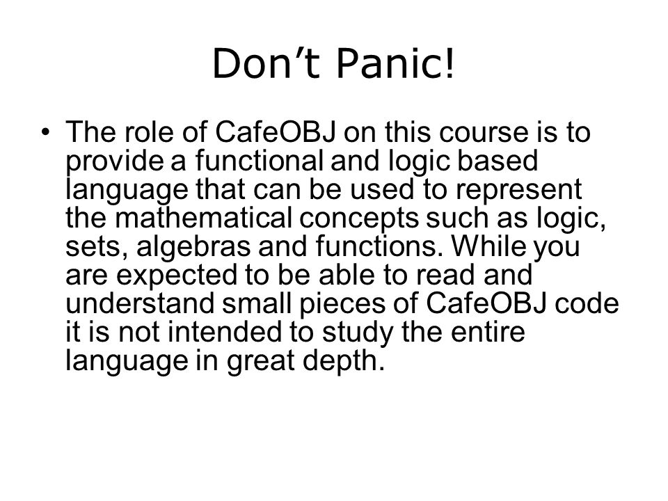 The role of CafeOBJ on this course is to provide a functional and logic based language that can be used to represent the mathematical concepts such as logic, sets, algebras and functions.