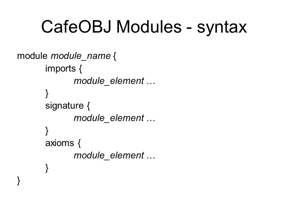 CafeOBJ Modules - syntax module module_name { imports { module_element … } signature { module_element … } axioms { module_element … }