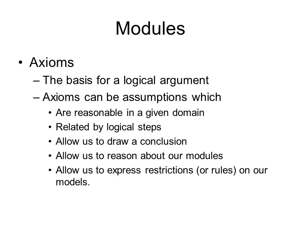 Modules Axioms –The basis for a logical argument –Axioms can be assumptions which Are reasonable in a given domain Related by logical steps Allow us to draw a conclusion Allow us to reason about our modules Allow us to express restrictions (or rules) on our models.