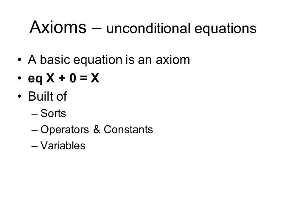 Axioms – unconditional equations A basic equation is an axiom eq X + 0 = X Built of –Sorts –Operators & Constants –Variables
