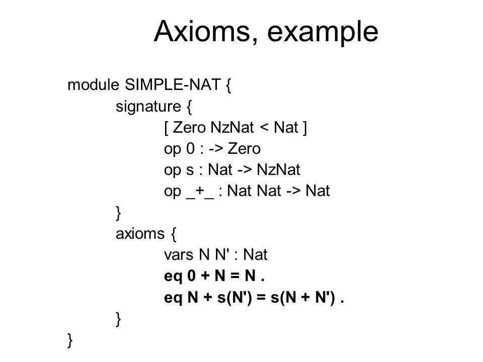 Axioms, example module SIMPLE-NAT { signature { [ Zero NzNat < Nat ] op 0 : -> Zero op s : Nat -> NzNat op _+_ : Nat Nat -> Nat } axioms { vars N N : Nat eq 0 + N = N.