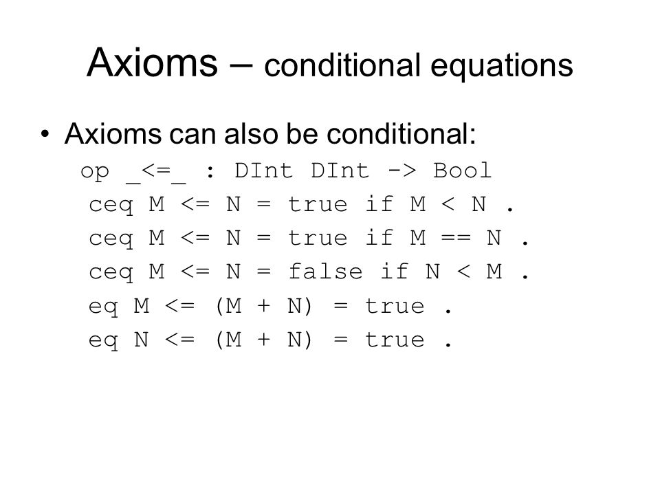 Axioms – conditional equations Axioms can also be conditional: op _ Bool ceq M <= N = true if M < N.