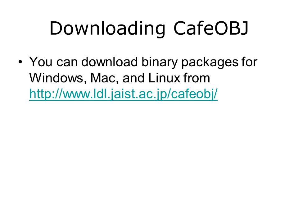 You can download binary packages for Windows, Mac, and Linux from http://www.ldl.jaist.ac.jp/cafeobj/ http://www.ldl.jaist.ac.jp/cafeobj/ Downloading CafeOBJ