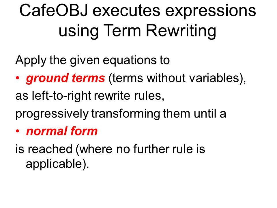 CafeOBJ executes expressions using Term Rewriting Apply the given equations to ground terms (terms without variables), as left-to-right rewrite rules, progressively transforming them until a normal form is reached (where no further rule is applicable).