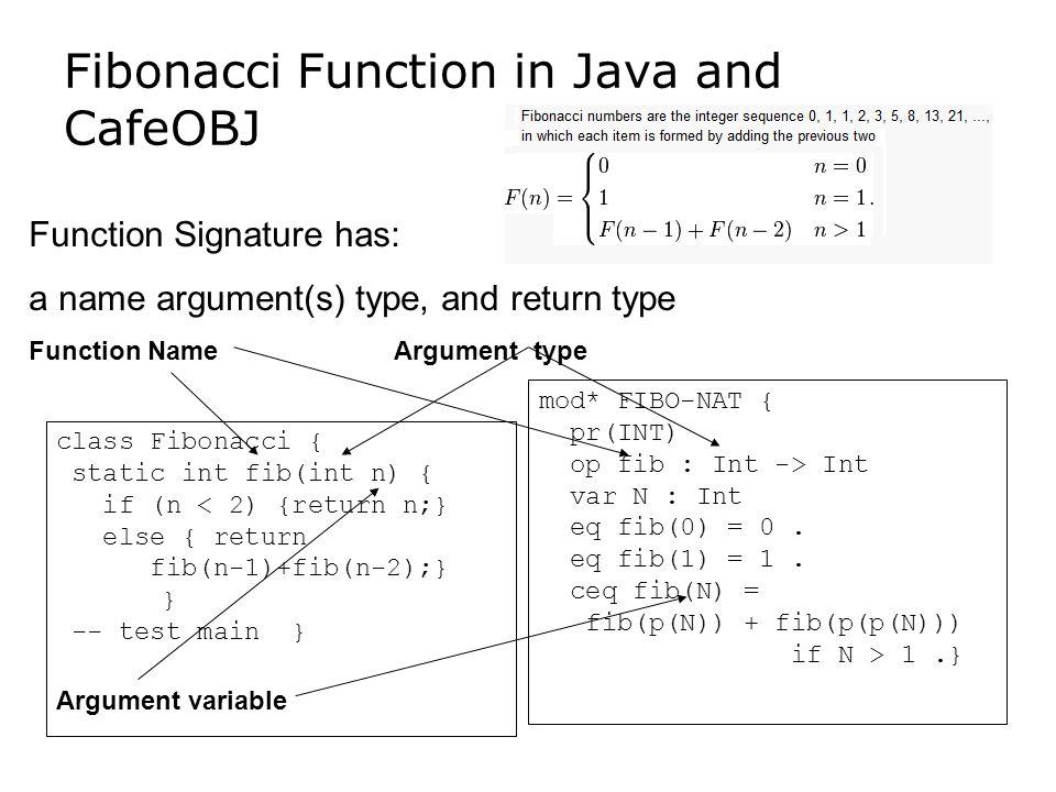 Fibonacci Function in Java and CafeOBJ mod* FIBO-NAT { pr(INT) op fib : Int -> Int var N : Int eq fib(0) = 0.
