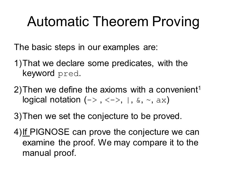 Automatic Theorem Proving The basic steps in our examples are: 1)That we declare some predicates, with the keyword pred.