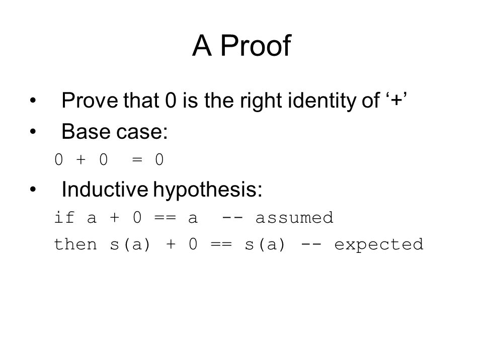 A Proof Prove that 0 is the right identity of '+' Base case: 0 + 0 = 0 Inductive hypothesis: if a + 0 == a -- assumed then s(a) + 0 == s(a) -- expected