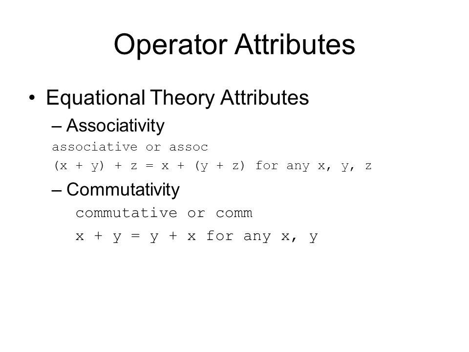 Operator Attributes Equational Theory Attributes –Associativity associative or assoc (x + y) + z = x + (y + z) for any x, y, z –Commutativity commutative or comm x + y = y + x for any x, y