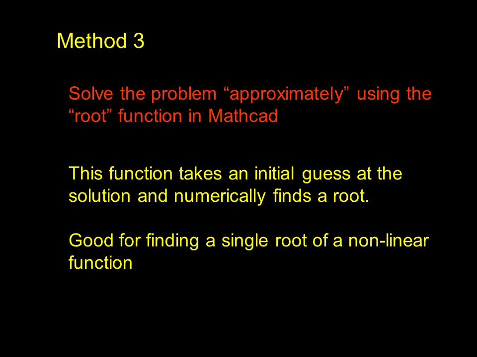 "Method 3 Solve the problem ""approximately"" using the ""root"" function in Mathcad This function takes an initial guess at the solution and numerically f"