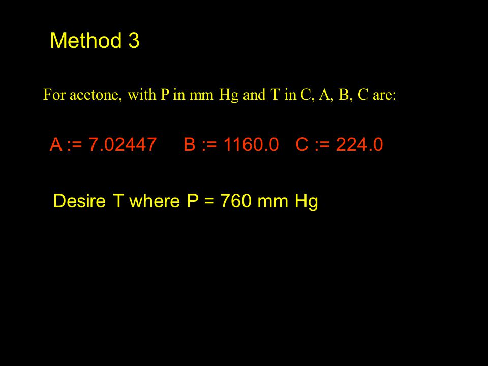 Method 3 A := 7.02447 B := 1160.0 C := 224.0 Desire T where P = 760 mm Hg For acetone, with P in mm Hg and T in C, A, B, C are: