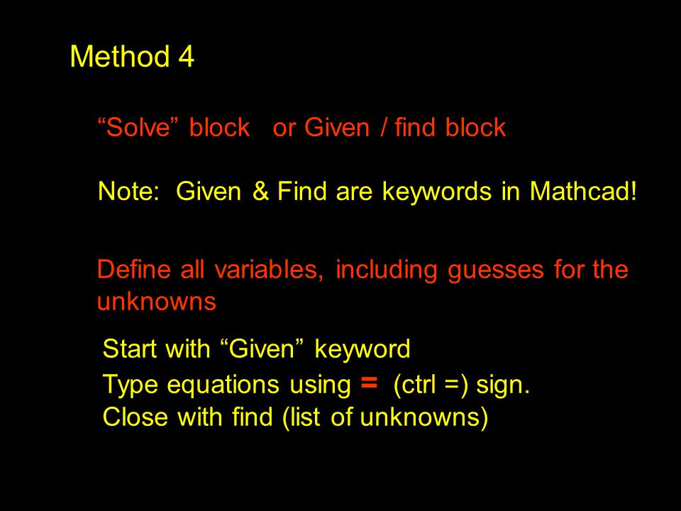 "Method 4 ""Solve"" block or Given / find block Note: Given & Find are keywords in Mathcad! Define all variables, including guesses for the unknowns Star"