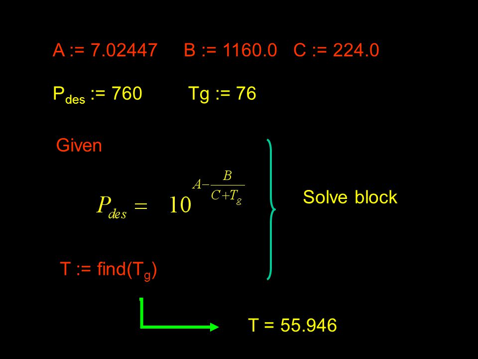 A := 7.02447 B := 1160.0 C := 224.0 P des := 760Tg := 76 Given T := find(T g ) T = 55.946 Solve block