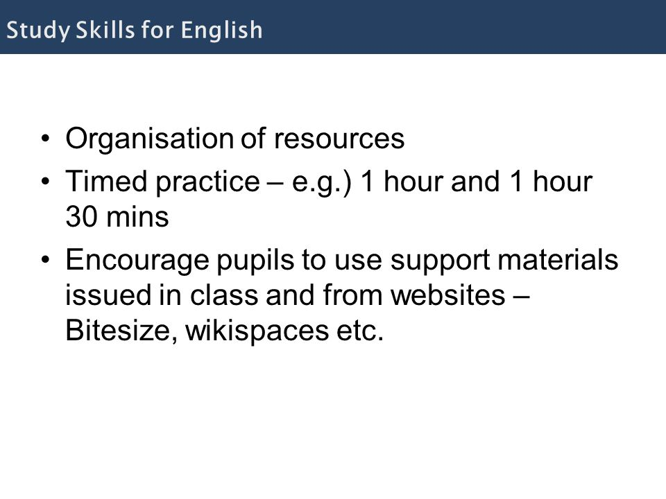 Organisation of resources Timed practice – e.g.) 1 hour and 1 hour 30 mins Encourage pupils to use support materials issued in class and from websites – Bitesize, wikispaces etc.